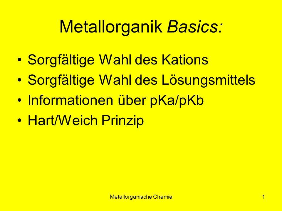 Metallorganische Chemie1 Metallorganik Basics: Sorgfältige Wahl des Kations Sorgfältige Wahl des Lösungsmittels Informationen über pKa/pKb Hart/Weich