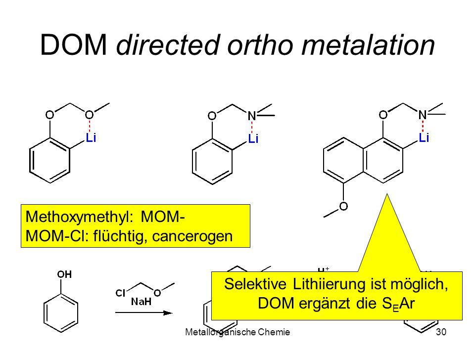 Metallorganische Chemie30 DOM directed ortho metalation Methoxymethyl: MOM- MOM-Cl: flüchtig, cancerogen Selektive Lithiierung ist möglich, DOM ergänz