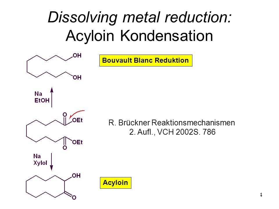 Metallorganische Chemie34 Dissolving metal reduction: Acyloin Kondensation R. Brückner Reaktionsmechanismen 2. Aufl., VCH 2002S. 786 Bouvault Blanc Re