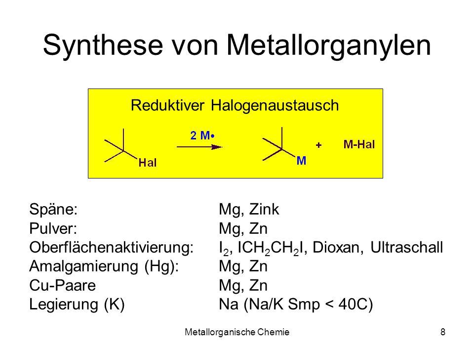 Metallorganische Chemie8 Synthese von Metallorganylen Reduktiver Halogenaustausch Späne: Mg, Zink Pulver: Mg, Zn Oberflächenaktivierung: I 2, ICH 2 CH