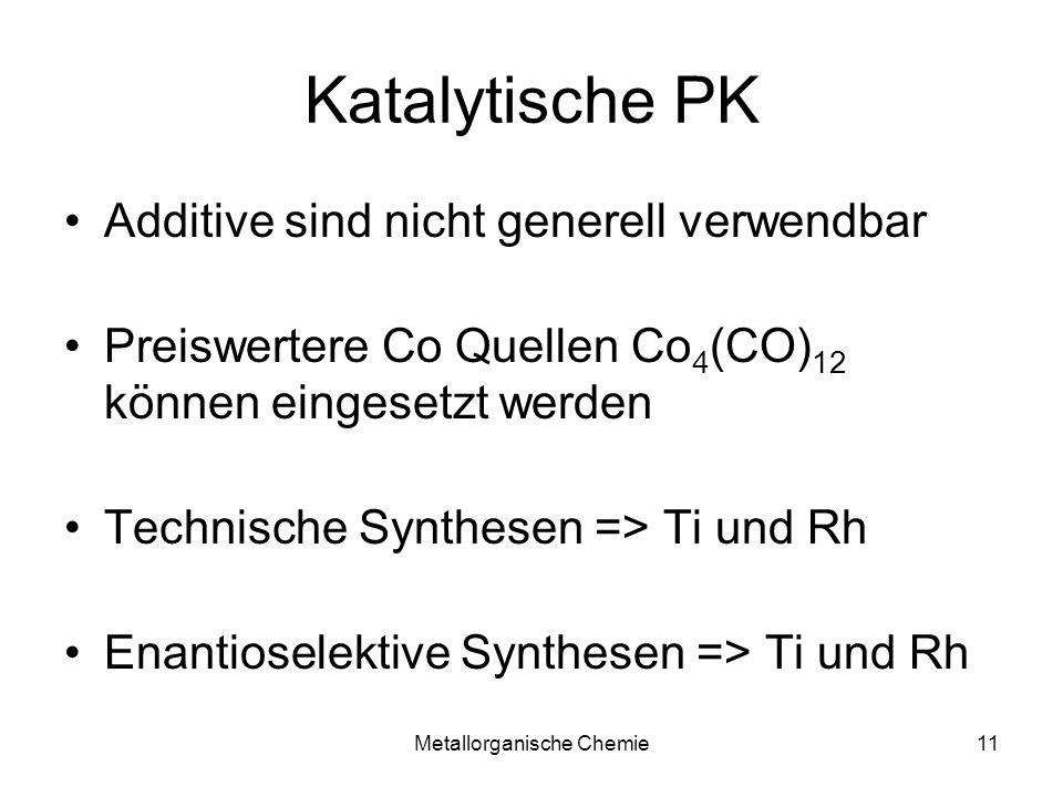 Metallorganische Chemie11 Katalytische PK Additive sind nicht generell verwendbar Preiswertere Co Quellen Co 4 (CO) 12 können eingesetzt werden Technische Synthesen => Ti und Rh Enantioselektive Synthesen => Ti und Rh