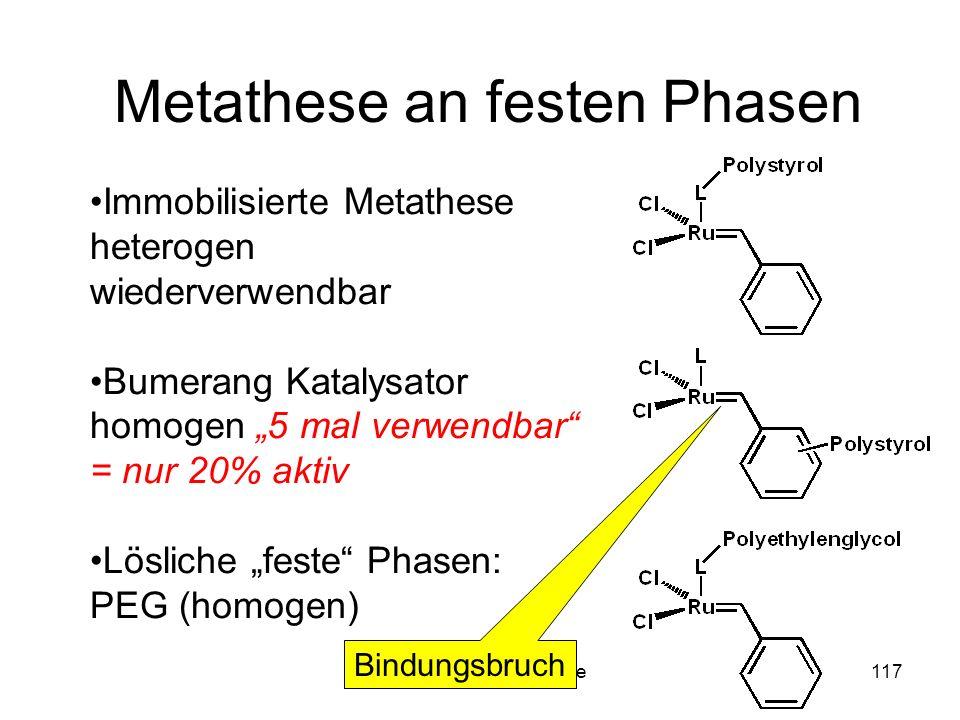 Metallorganische Chemie117 Metathese an festen Phasen Immobilisierte Metathese heterogen wiederverwendbar Bumerang Katalysator homogen 5 mal verwendbar = nur 20% aktiv Lösliche feste Phasen: PEG (homogen) Bindungsbruch