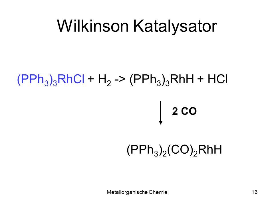 Metallorganische Chemie16 Wilkinson Katalysator (PPh 3 ) 3 RhCl + H 2 -> (PPh 3 ) 3 RhH + HCl (PPh 3 ) 2 (CO) 2 RhH 2 CO