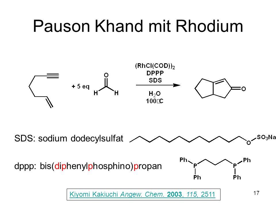 Metallorganische Chemie17 Pauson Khand mit Rhodium Kiyomi Kakiuchi Angew. Chem. 2003, 115, 2511 SDS: sodium dodecylsulfat dppp: bis(diphenylphosphino)