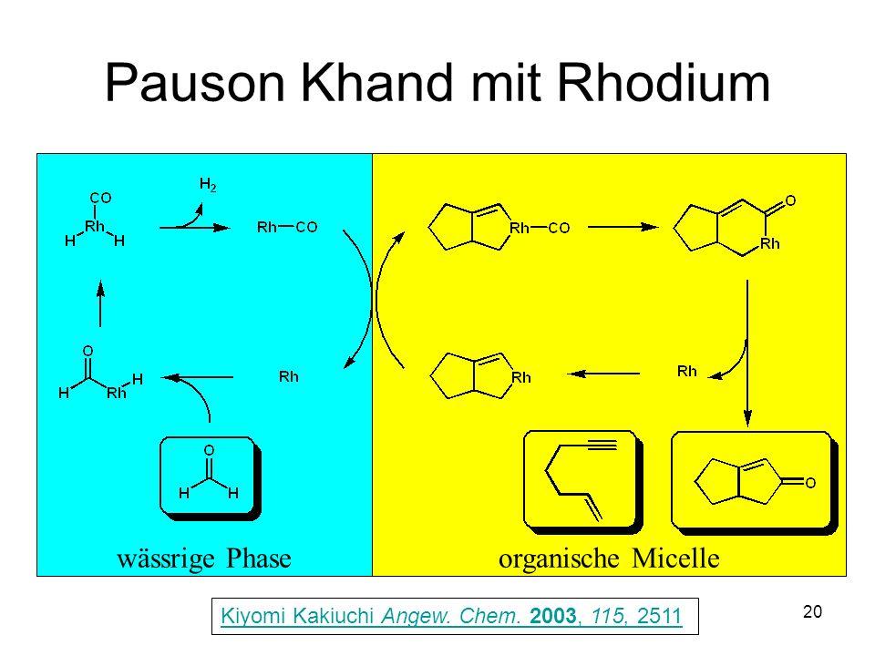 Metallorganische Chemie20 Pauson Khand mit Rhodium Kiyomi Kakiuchi Angew. Chem. 2003, 115, 2511 wässrige Phaseorganische Micelle