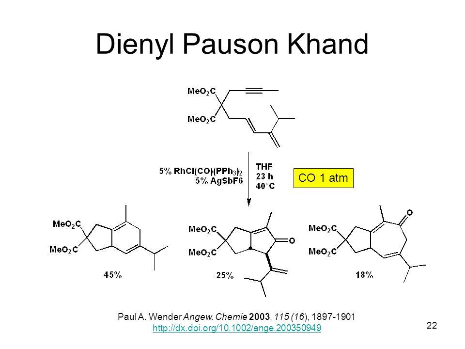 Metallorganische Chemie22 Dienyl Pauson Khand Paul A. Wender Angew. Chemie 2003, 115 (16), 1897-1901 http://dx.doi.org/10.1002/ange.200350949 CO 1 atm