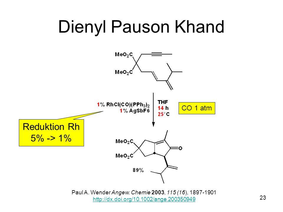 Metallorganische Chemie23 Dienyl Pauson Khand Paul A. Wender Angew. Chemie 2003, 115 (16), 1897-1901 http://dx.doi.org/10.1002/ange.200350949 CO 1 atm