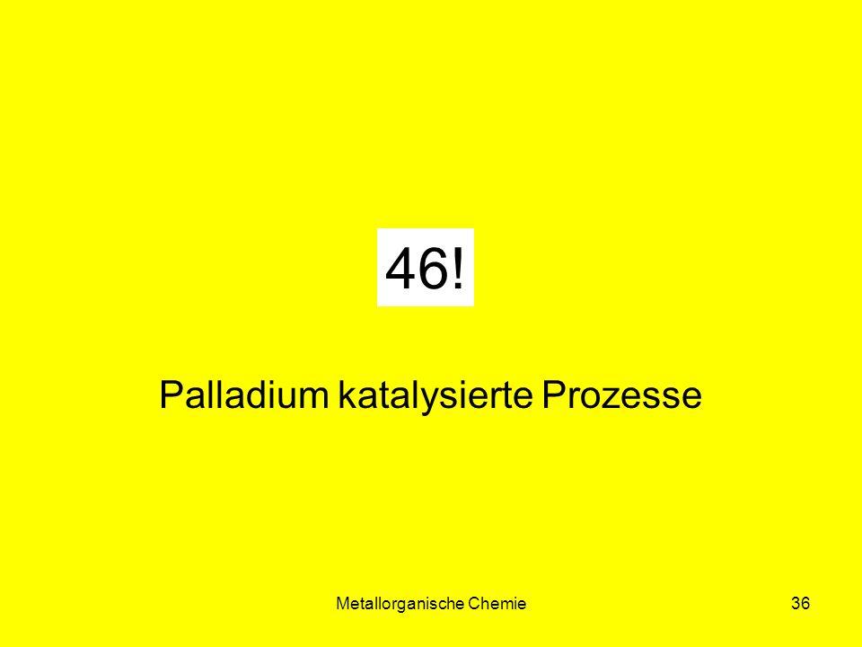Metallorganische Chemie36 42! Palladium katalysierte Prozesse 46!