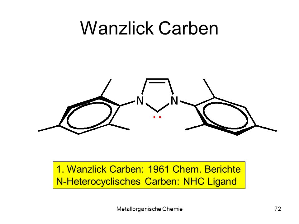 Metallorganische Chemie72 Wanzlick Carben 1. Wanzlick Carben: 1961 Chem. Berichte N-Heterocyclisches Carben: NHC Ligand