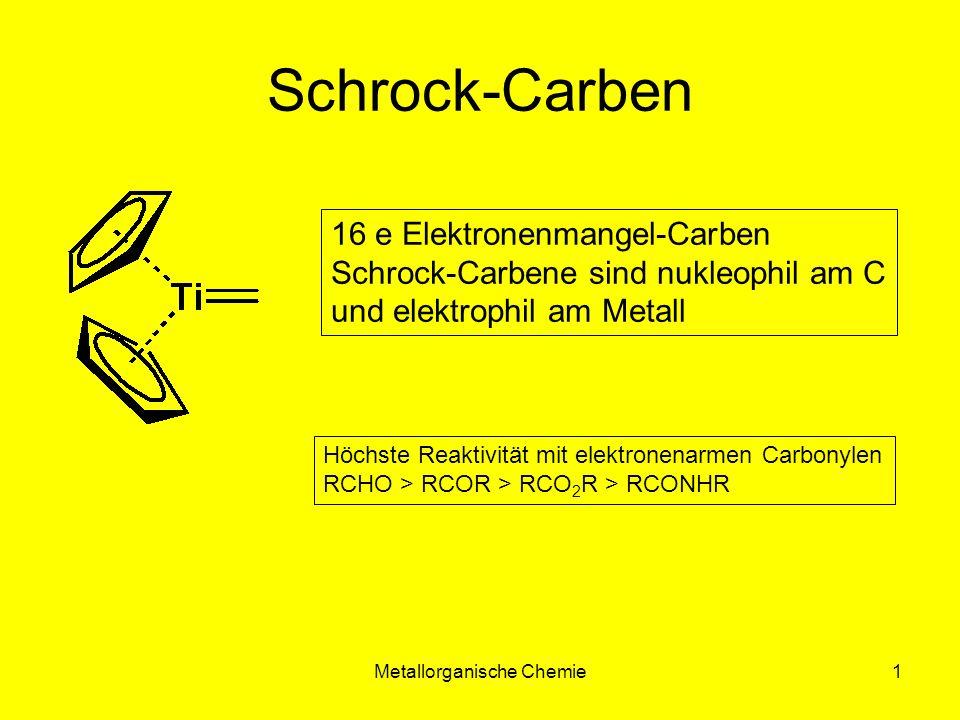 Metallorganische Chemie1 Schrock-Carben 16 e Elektronenmangel-Carben Schrock-Carbene sind nukleophil am C und elektrophil am Metall Höchste Reaktivitä