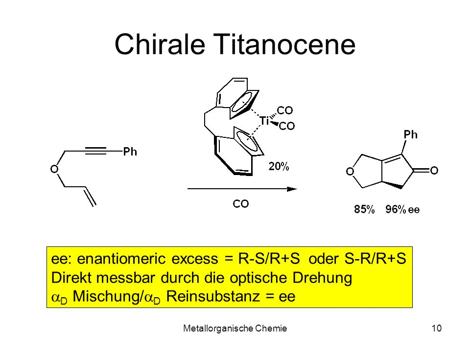 Metallorganische Chemie10 Chirale Titanocene ee: enantiomeric excess = R-S/R+S oder S-R/R+S Direkt messbar durch die optische Drehung D Mischung/ D Re