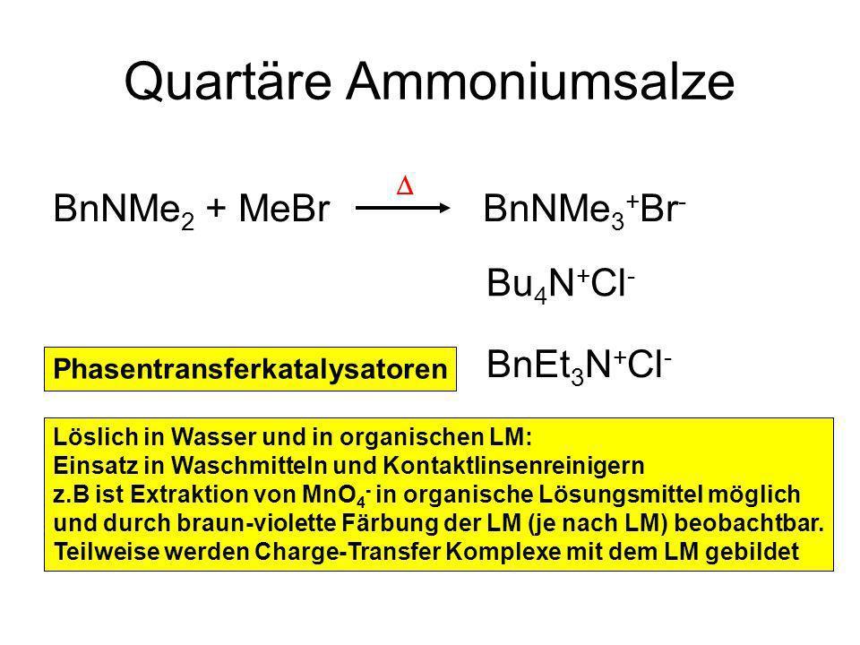 Quartäre Ammoniumsalze BnNMe 2 + MeBr BnNMe 3 + Br - Bu 4 N + Cl - BnEt 3 N + Cl - Löslich in Wasser und in organischen LM: Einsatz in Waschmitteln und Kontaktlinsenreinigern z.B ist Extraktion von MnO 4 - in organische Lösungsmittel möglich und durch braun-violette Färbung der LM (je nach LM) beobachtbar.