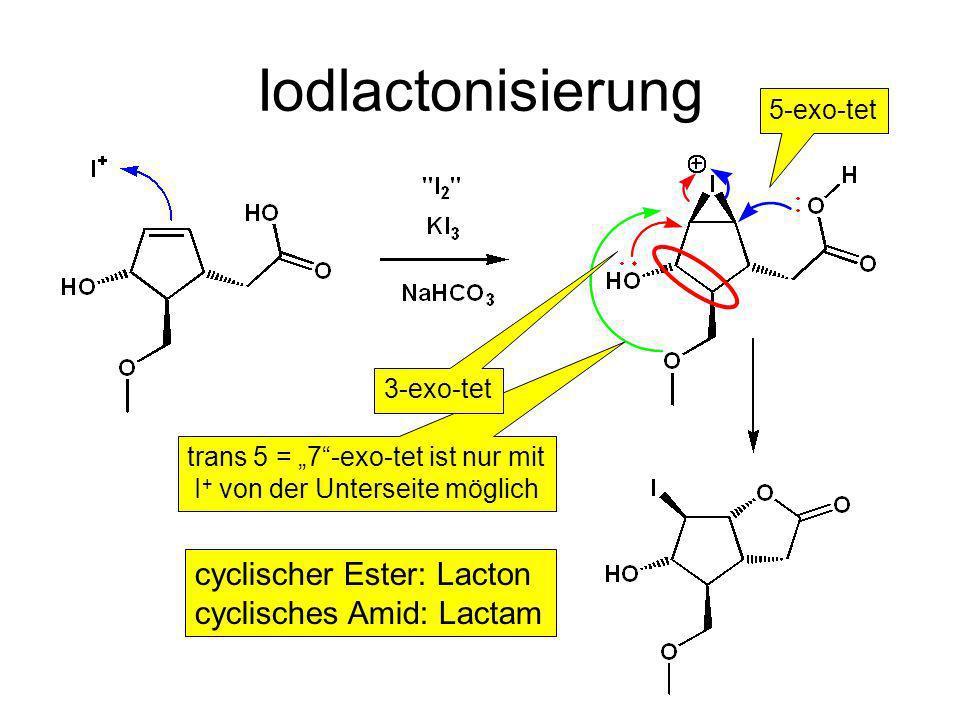 Iodlactonisierung trans 5 = 7-exo-tet ist nur mit I + von der Unterseite möglich 3-exo-tet 5-exo-tet cyclischer Ester: Lacton cyclisches Amid: Lactam
