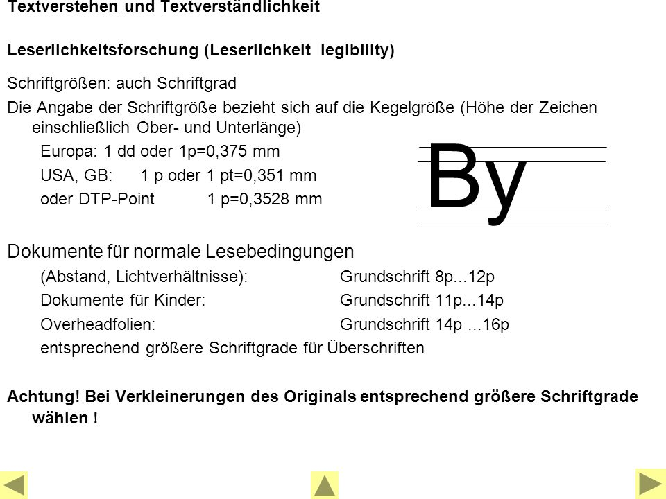 Textverstehen und Textverständlichkeit Leserlichkeitsforschung (Leserlichkeit legibility) Schriftgrößen: auch Schriftgrad Die Angabe der Schriftgröße bezieht sich auf die Kegelgröße (Höhe der Zeichen einschließlich Ober- und Unterlänge) Europa: 1 dd oder 1p=0,375 mm USA, GB: 1 p oder 1 pt=0,351 mm oder DTP-Point 1 p=0,3528 mm Dokumente für normale Lesebedingungen (Abstand, Lichtverhältnisse):Grundschrift 8p...12p Dokumente für Kinder:Grundschrift 11p...14p Overheadfolien: Grundschrift 14p...16p entsprechend größere Schriftgrade für Überschriften Achtung.