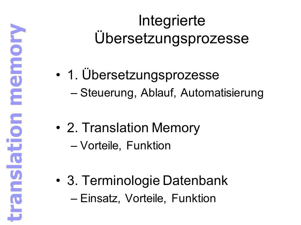 Integrierte Übersetzungsprozesse 1. Übersetzungsprozesse –Steuerung, Ablauf, Automatisierung 2. Translation Memory –Vorteile, Funktion 3. Terminologie