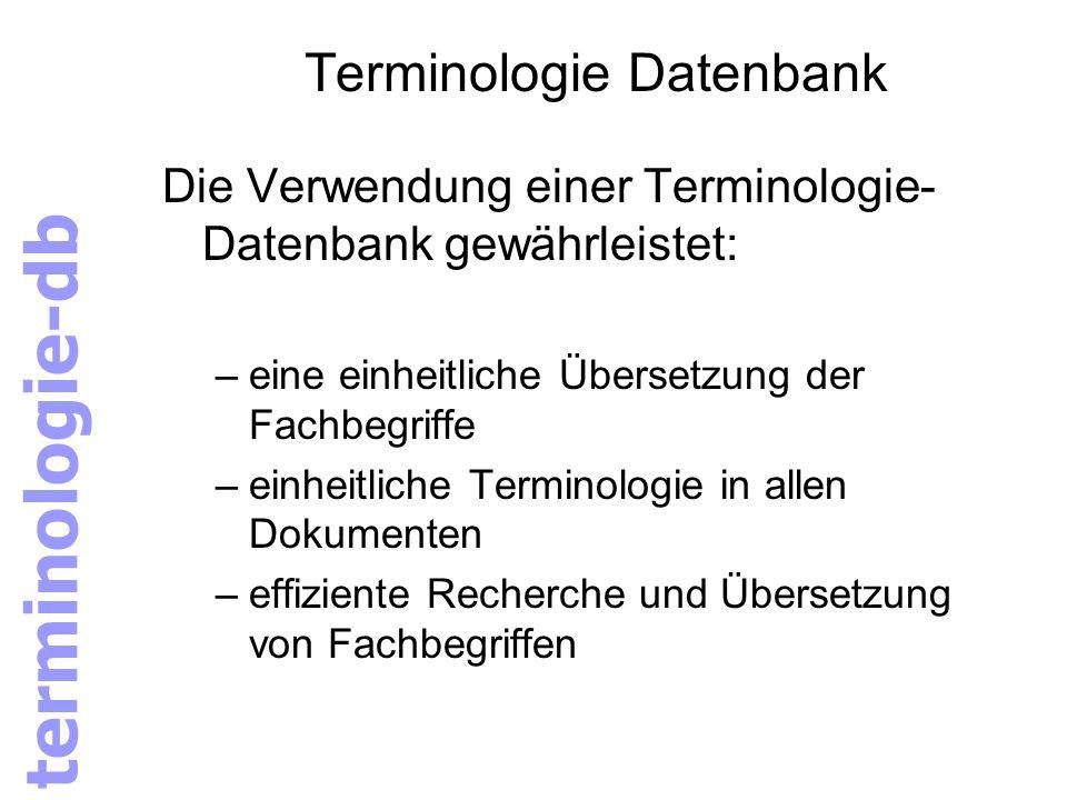terminologie-db Terminologie Datenbank Die Verwendung einer Terminologie- Datenbank gewährleistet: –eine einheitliche Übersetzung der Fachbegriffe –ei