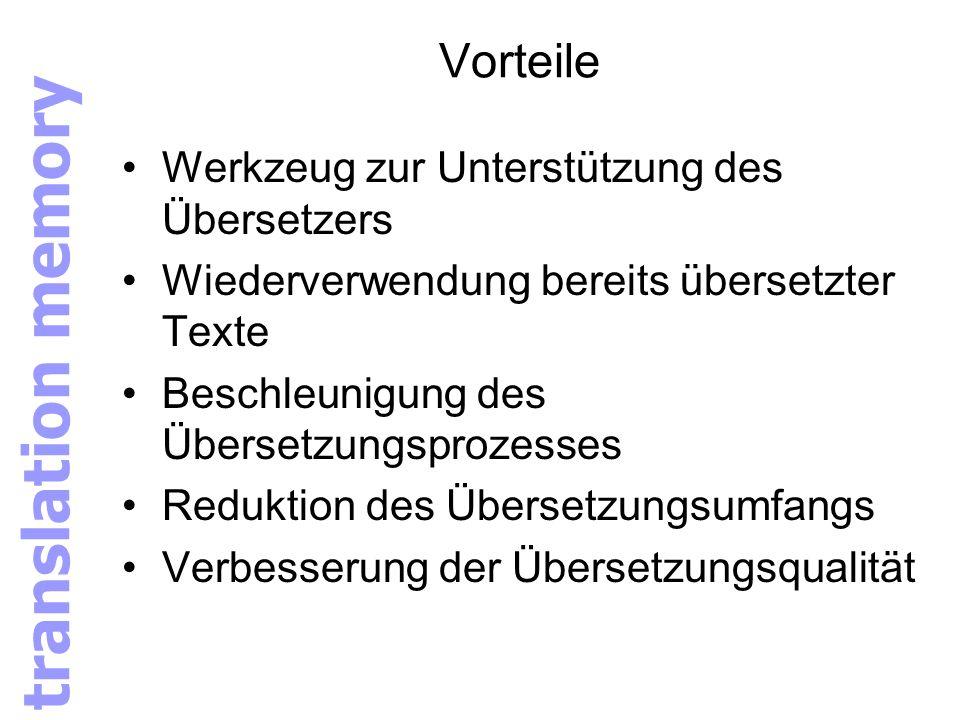 Vorteile Werkzeug zur Unterstützung des Übersetzers Wiederverwendung bereits übersetzter Texte Beschleunigung des Übersetzungsprozesses Reduktion des