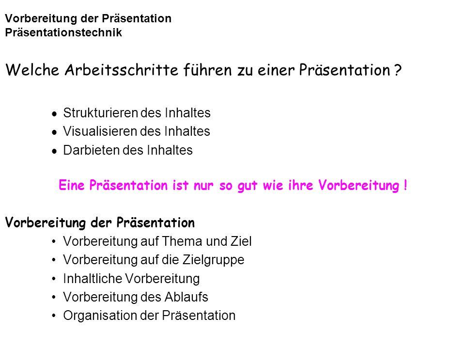 Vorbereitung der Präsentation Präsentationstechnik Welche Arbeitsschritte führen zu einer Präsentation ? Strukturieren des Inhaltes Visualisieren des