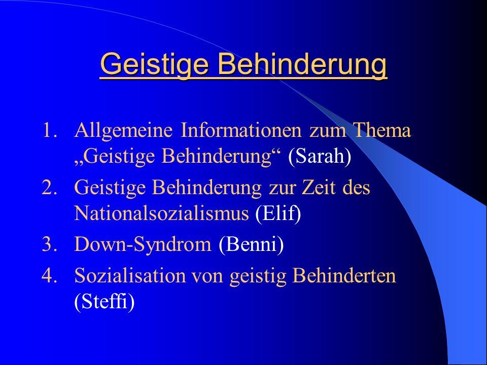 Geistige Behinderung 1.Allgemeine Informationen zum Thema Geistige Behinderung (Sarah) 2.Geistige Behinderung zur Zeit des Nationalsozialismus (Elif)