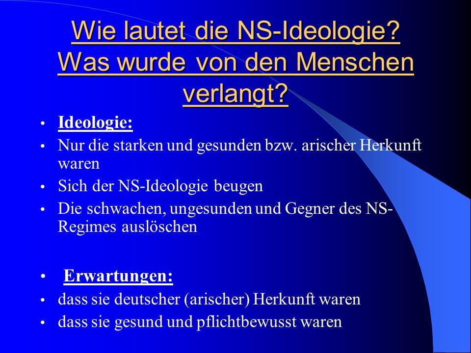 Wie lautet die NS-Ideologie? Was wurde von den Menschen verlangt? Ideologie: Nur die starken und gesunden bzw. arischer Herkunft waren Sich der NS-Ide