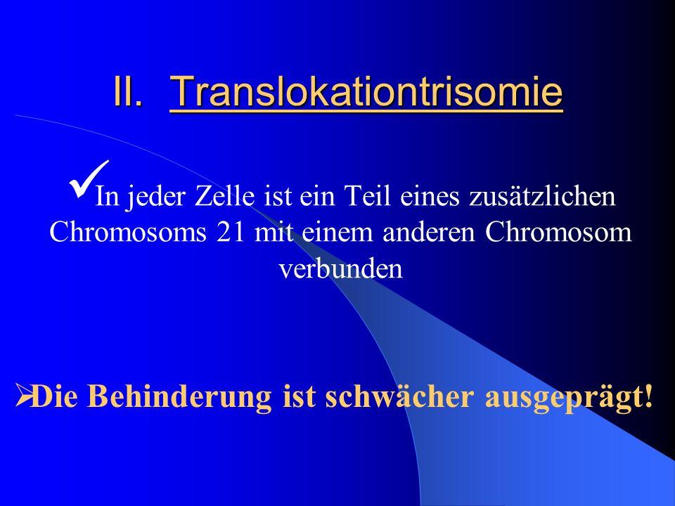 II. Translokationtrisomie In jeder Zelle ist ein Teil eines zusätzlichen Chromosoms 21 mit einem anderen Chromosom verbunden Die Behinderung ist schwä