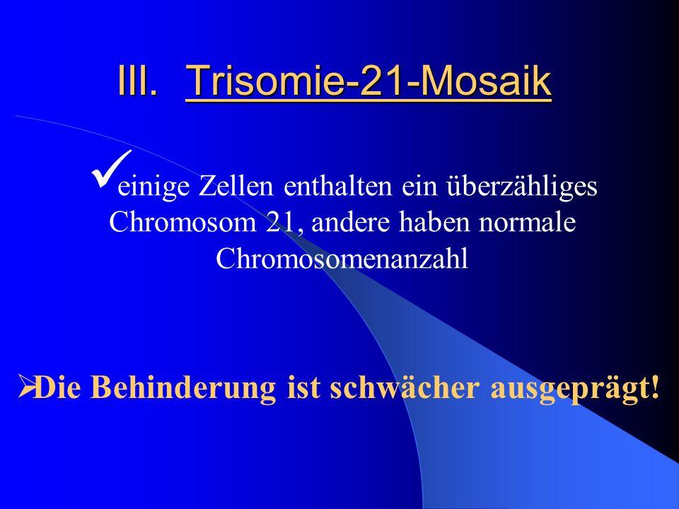 III. Trisomie-21-Mosaik einige Zellen enthalten ein überzähliges Chromosom 21, andere haben normale Chromosomenanzahl Die Behinderung ist schwächer au