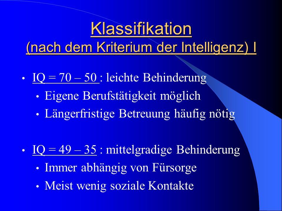 Klassifikation (nach dem Kriterium der Intelligenz) I IQ = 70 – 50 : leichte Behinderung Eigene Berufstätigkeit möglich Längerfristige Betreuung häufi