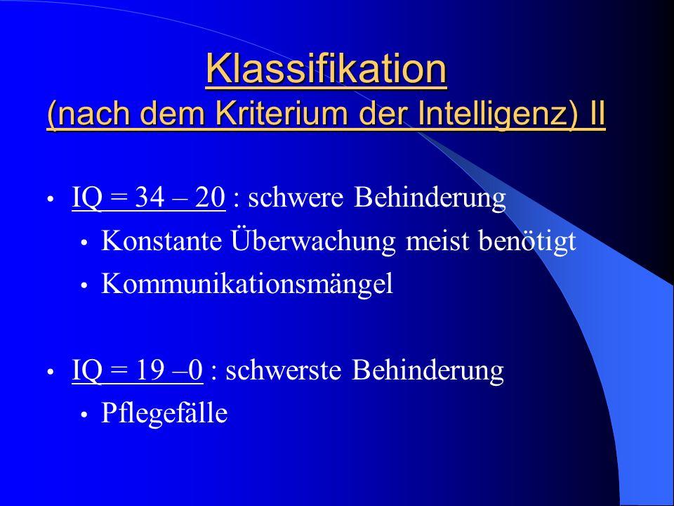 Klassifikation (nach dem Kriterium der Intelligenz) II IQ = 34 – 20 : schwere Behinderung Konstante Überwachung meist benötigt Kommunikationsmängel IQ