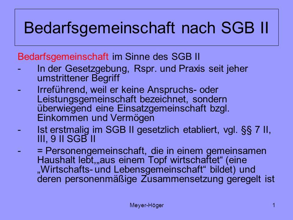 Meyer-Höger2 Bedarfsgemeinschaft nach SGB II Bedarfsgemeinschaft = Rechtskonstrukt, - instrument, das die zusammenlebenden Personen bezeichnet, die mit ihrem Einkommen und Vermögen in die Bedürftigkeitsprüfung der Hilfe zum Lebensunterhalt einbezogen werden, d.h.