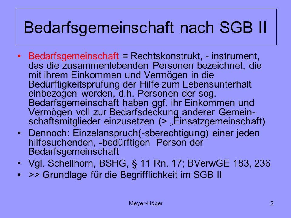 Meyer-Höger3 Bedarfsgemeinschaft nach SGB II Bedarfsgemeinschaft nach SGB II: Kann aus einer/m oder mehreren Personen/Mitgliedern/Angehörigen bestehen und Setzt dabei die Zugehörigkeit mindestens einer erwerbsfähigen hilfebedürftigen Person voraus (einer primär leistungsberechtigten erwerbsfähigen Person – Brühl in LPK-SGB II,§ 11 Rz.