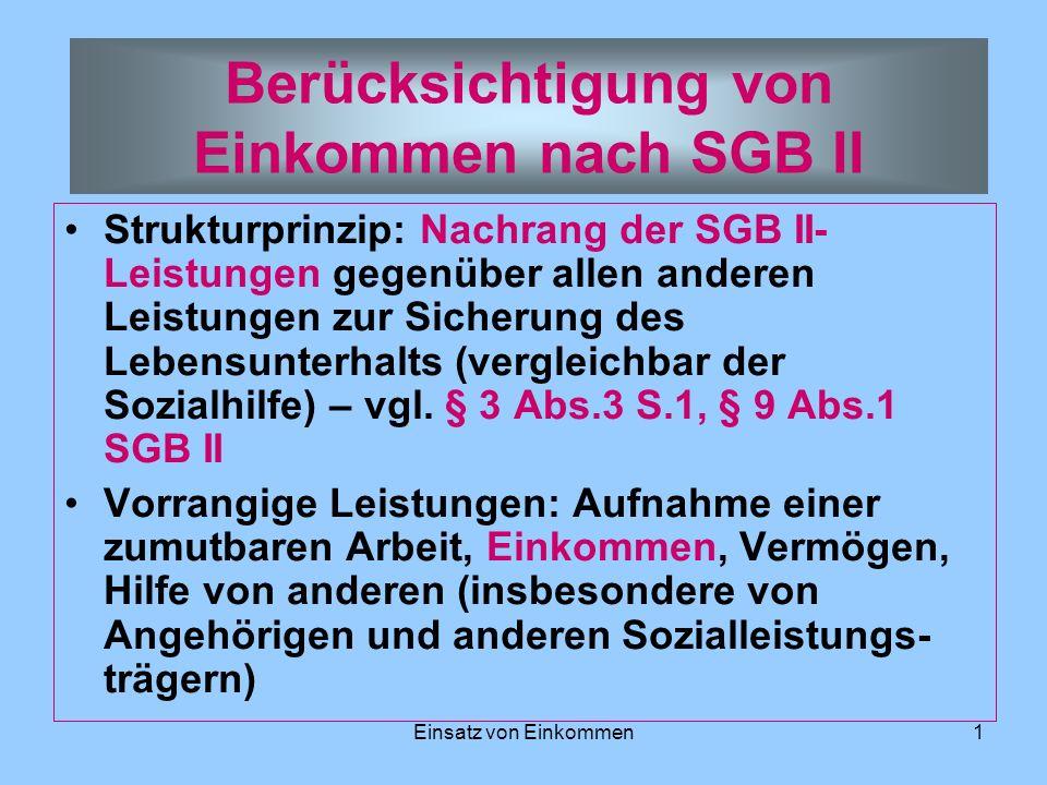 Einsatz von Einkommen1 Berücksichtigung von Einkommen nach SGB II Strukturprinzip: Nachrang der SGB II- Leistungen gegenüber allen anderen Leistungen