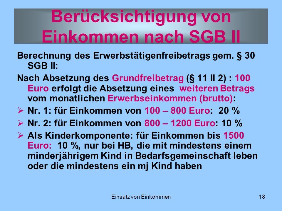 Einsatz von Einkommen18 Berechnung des Erwerbstätigenfreibetrags gem. § 30 SGB II: Nach Absetzung des Grundfreibetrag (§ 11 II 2) : 100 Euro erfolgt d