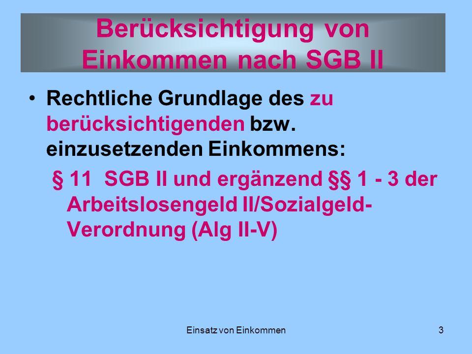 Einsatz von Einkommen3 Rechtliche Grundlage des zu berücksichtigenden bzw. einzusetzenden Einkommens: § 11 SGB II und ergänzend §§ 1 - 3 der Arbeitslo