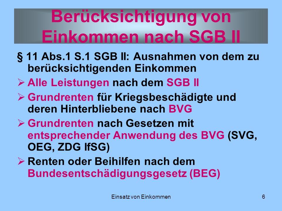 Einsatz von Einkommen6 § 11 Abs.1 S.1 SGB II: Ausnahmen von dem zu berücksichtigenden Einkommen Alle Leistungen nach dem SGB II Grundrenten für Kriegs