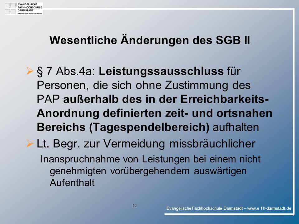 Evangelische Fachhochschule Darmstadt – www.e f h-darmstadt.de 12 Wesentliche Änderungen des SGB II § 7 Abs.4a: Leistungssausschluss für Personen, die sich ohne Zustimmung des PAP außerhalb des in der Erreichbarkeits- Anordnung definierten zeit- und ortsnahen Bereichs (Tagespendelbereich) aufhalten Lt.