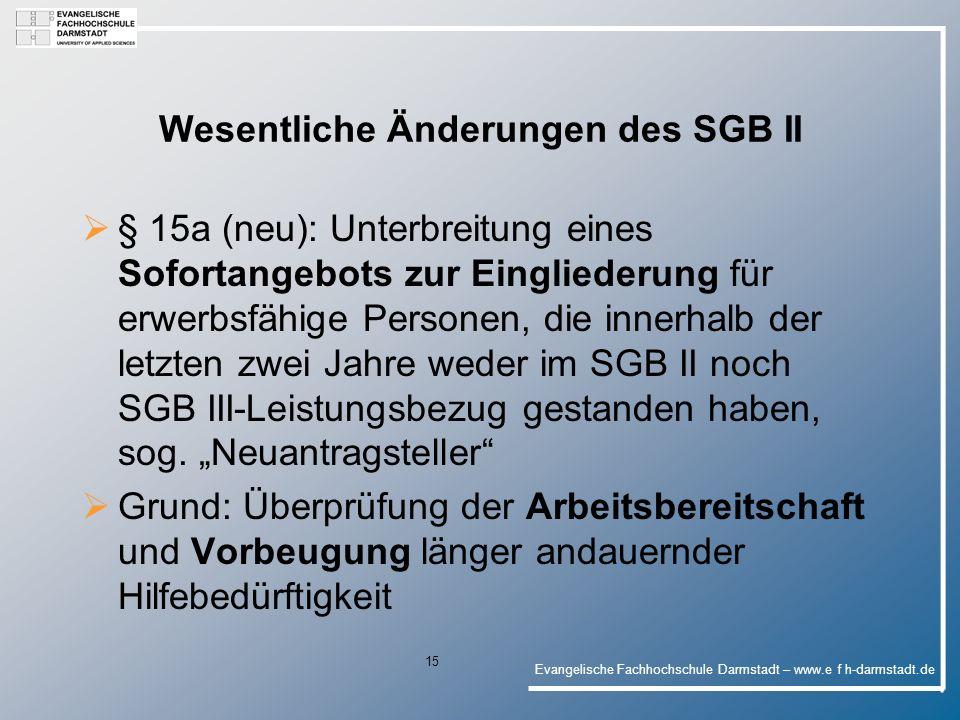 Evangelische Fachhochschule Darmstadt – www.e f h-darmstadt.de 15 Wesentliche Änderungen des SGB II § 15a (neu): Unterbreitung eines Sofortangebots zur Eingliederung für erwerbsfähige Personen, die innerhalb der letzten zwei Jahre weder im SGB II noch SGB III-Leistungsbezug gestanden haben, sog.