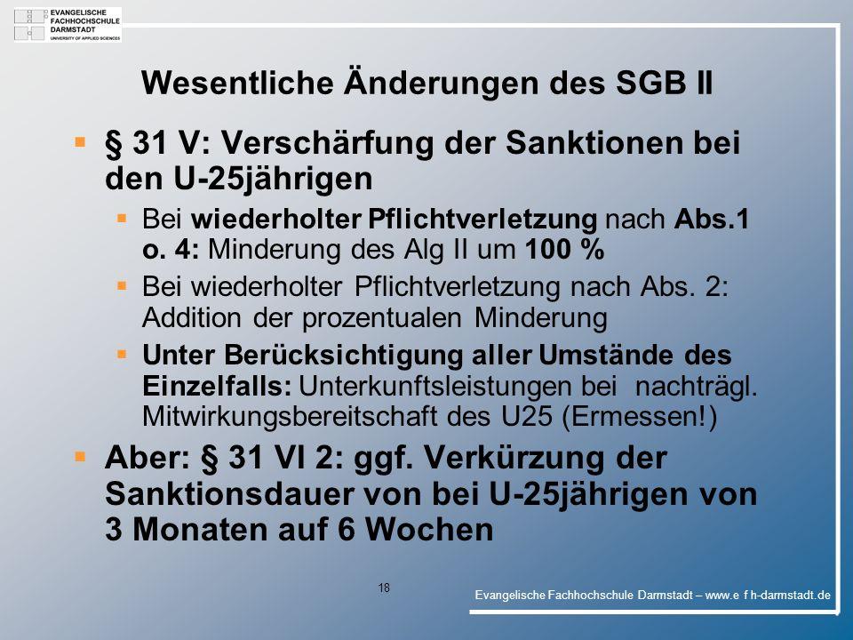 Evangelische Fachhochschule Darmstadt – www.e f h-darmstadt.de 18 Wesentliche Änderungen des SGB II § 31 V: Verschärfung der Sanktionen bei den U-25jährigen Bei wiederholter Pflichtverletzung nach Abs.1 o.