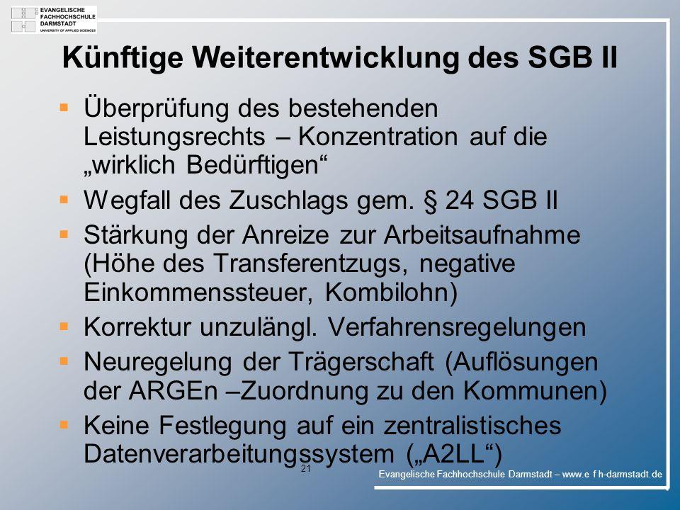 Evangelische Fachhochschule Darmstadt – www.e f h-darmstadt.de 21 Künftige Weiterentwicklung des SGB II Überprüfung des bestehenden Leistungsrechts – Konzentration auf die wirklich Bedürftigen Wegfall des Zuschlags gem.