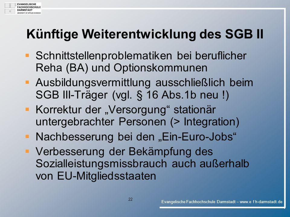 Evangelische Fachhochschule Darmstadt – www.e f h-darmstadt.de 22 Künftige Weiterentwicklung des SGB II Schnittstellenproblematiken bei beruflicher Reha (BA) und Optionskommunen Ausbildungsvermittlung ausschließlich beim SGB III-Träger (vgl.