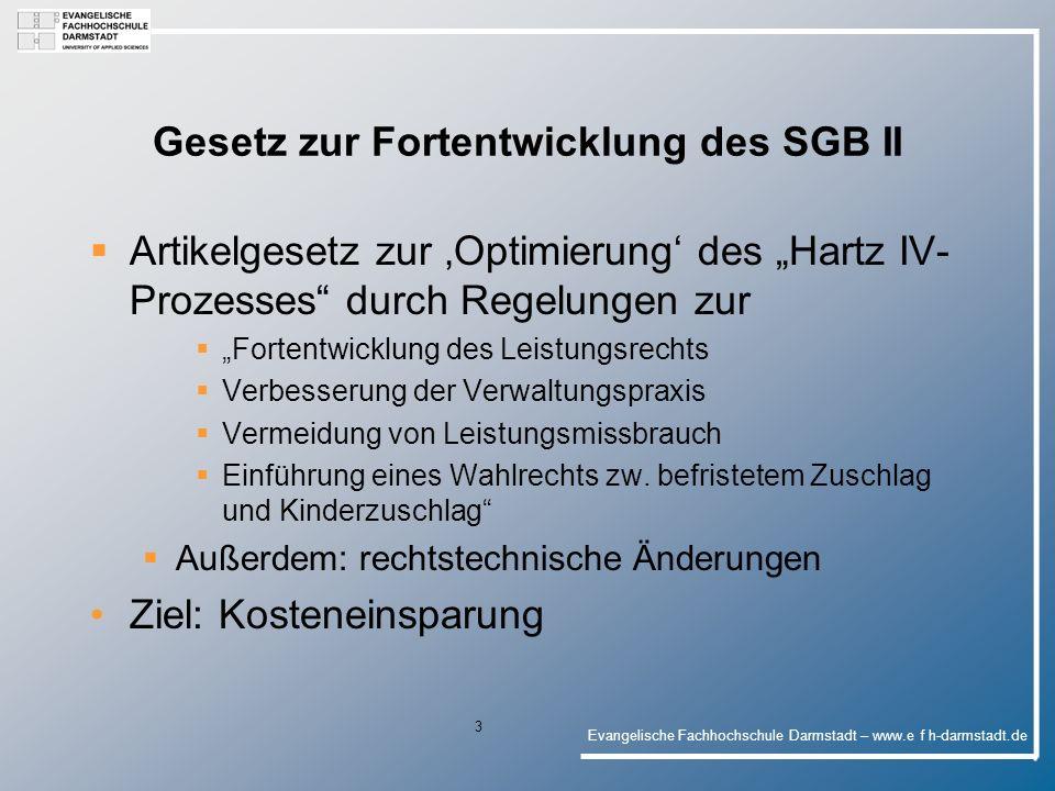 Evangelische Fachhochschule Darmstadt – www.e f h-darmstadt.de 4 Wesentliche Änderungen des SGB II Begrüßenswertes: § 11 II 1 Nr.7: Absetzbarkeit titulierter Unterhaltsansprüche § 23 III 1 Nr.2: - Babyerstausstattung als einmalige Leistung § 33 – statt Überleitungsanzeige : gesetzlicher Forderungsübergang von Unterhaltsansprüchen und die Möglichkeit der Rückübertragung (insoweit dem § 94 SGB XII und der bisherigen Praxis der SH angeglichen)