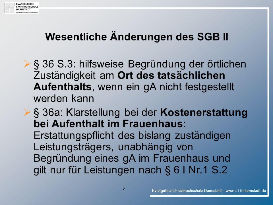 Evangelische Fachhochschule Darmstadt – www.e f h-darmstadt.de 16 Wesentliche Änderungen des SGB II § 22a: Ausschluss von Leistungen für Unterkunft und Heizung für U-25-Jährige, wenn sie bereits vor Beantragung - in der Absicht der Herbeiführung der Voraussetzung für die Leistungsgewäh- rung - umgezogen sind § 22 VII – systemwidrige Regelung eines Zuschusses zu den Unterkunftskosten an BaföG/BAB-Empfänger