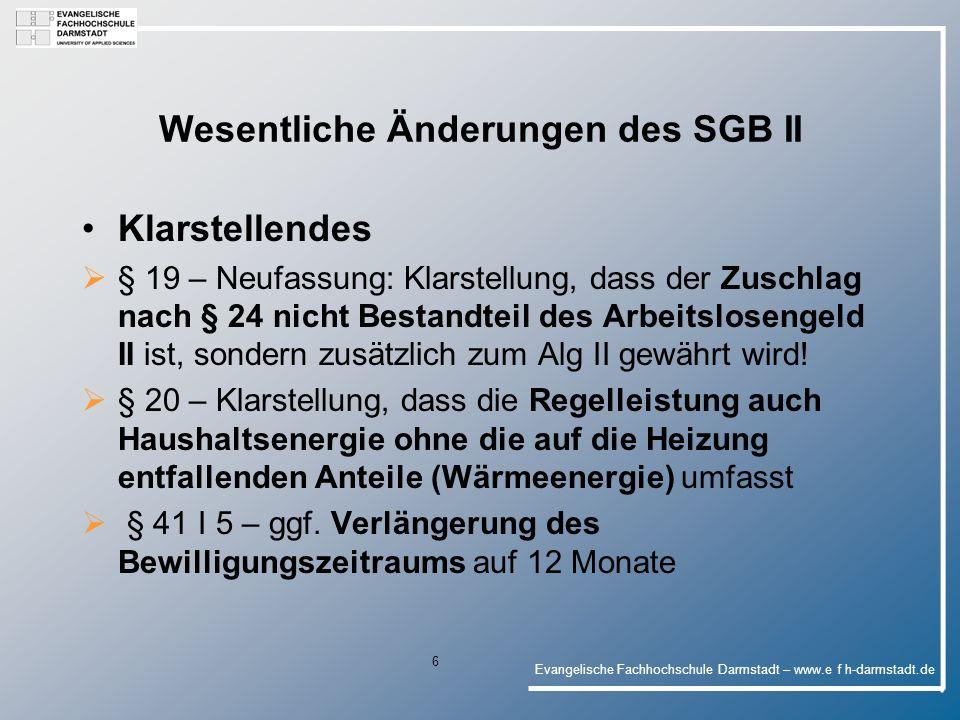 Evangelische Fachhochschule Darmstadt – www.e f h-darmstadt.de 6 Wesentliche Änderungen des SGB II Klarstellendes § 19 – Neufassung: Klarstellung, dass der Zuschlag nach § 24 nicht Bestandteil des Arbeitslosengeld II ist, sondern zusätzlich zum Alg II gewährt wird.