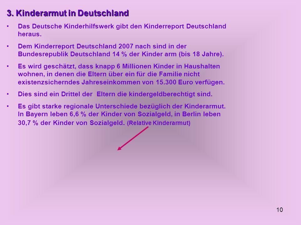 10 3. Kinderarmut in Deutschland Das Deutsche Kinderhilfswerk gibt den Kinderreport Deutschland heraus. Dem Kinderreport Deutschland 2007 nach sind in