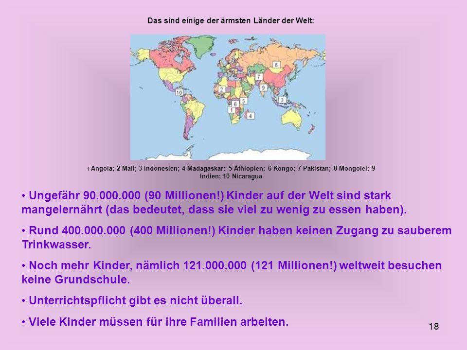 18 Das sind einige der ärmsten Länder der Welt: 1 Angola; 2 Mali; 3 Indonesien; 4 Madagaskar; 5 Äthiopien; 6 Kongo; 7 Pakistan; 8 Mongolei; 9 Indien;
