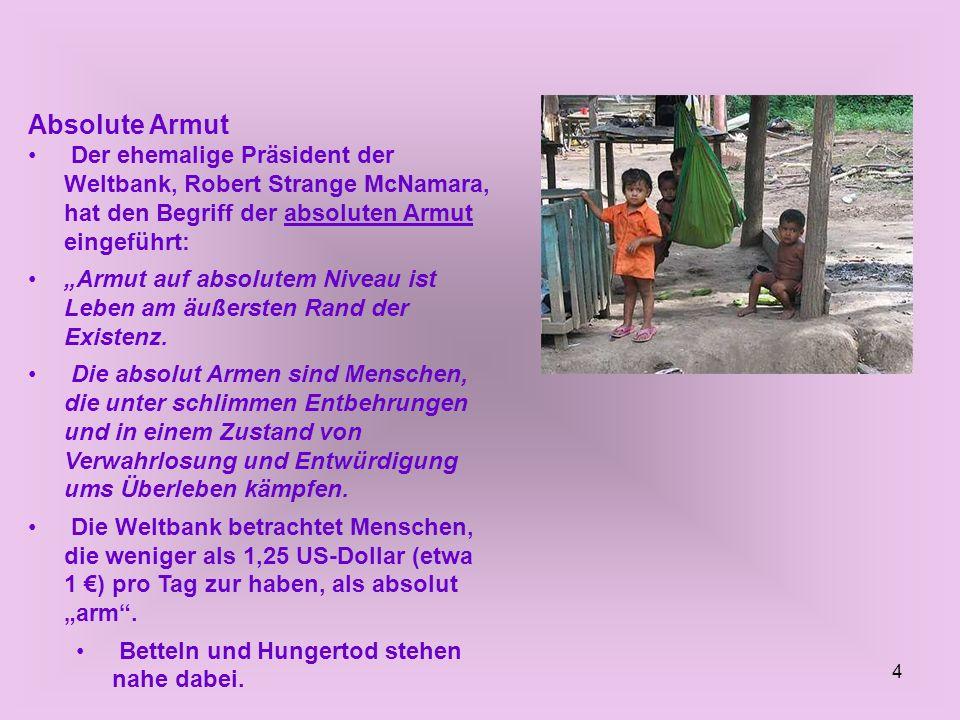 4 Absolute Armut Der ehemalige Präsident der Weltbank, Robert Strange McNamara, hat den Begriff der absoluten Armut eingeführt: Armut auf absolutem Ni