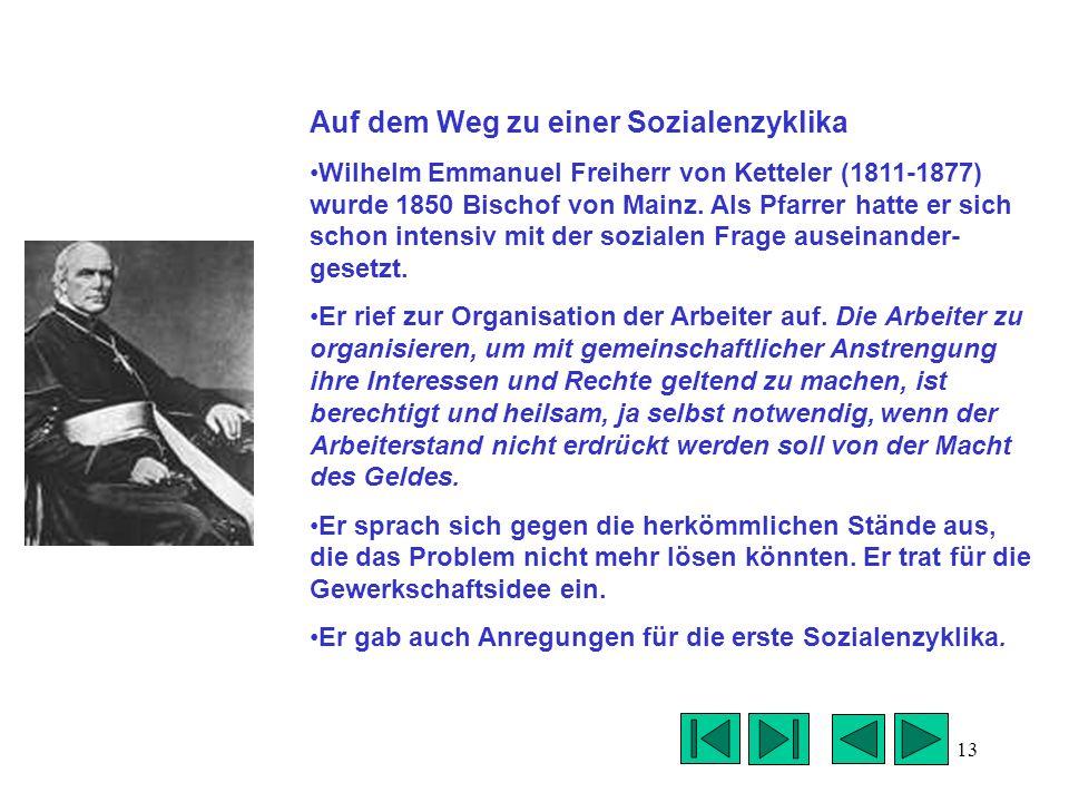 13 Auf dem Weg zu einer Sozialenzyklika Wilhelm Emmanuel Freiherr von Ketteler (1811-1877) wurde 1850 Bischof von Mainz. Als Pfarrer hatte er sich sch