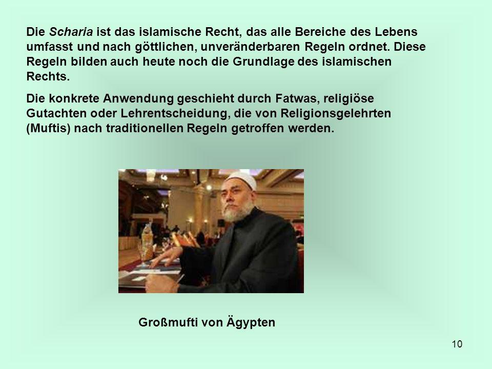 10 Die Scharia ist das islamische Recht, das alle Bereiche des Lebens umfasst und nach göttlichen, unveränderbaren Regeln ordnet. Diese Regeln bilden
