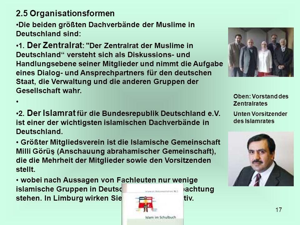 17 2.5 Organisationsformen Die beiden größten Dachverbände der Muslime in Deutschland sind: 1. Der Zentralrat :