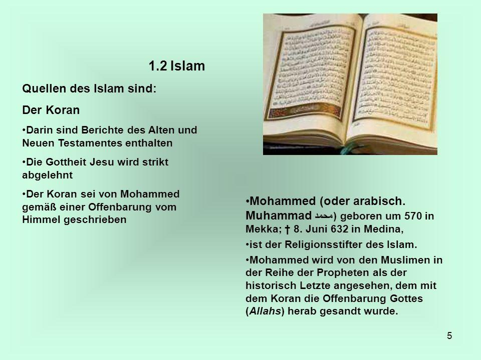 5 1.2 Islam Quellen des Islam sind: Der Koran Darin sind Berichte des Alten und Neuen Testamentes enthalten Die Gottheit Jesu wird strikt abgelehnt De