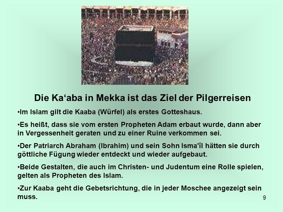 9 Die Kaaba in Mekka ist das Ziel der Pilgerreisen Im Islam gilt die Kaaba (Würfel) als erstes Gotteshaus. Es heißt, dass sie vom ersten Propheten Ada